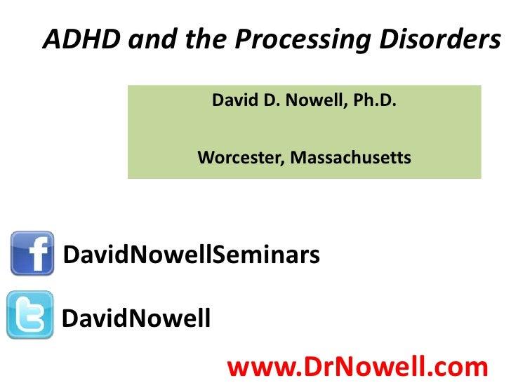 ADHD and the Processing Disorders               David D. Nowell, Ph.D.           Worcester, Massachusetts DavidNowellSemin...