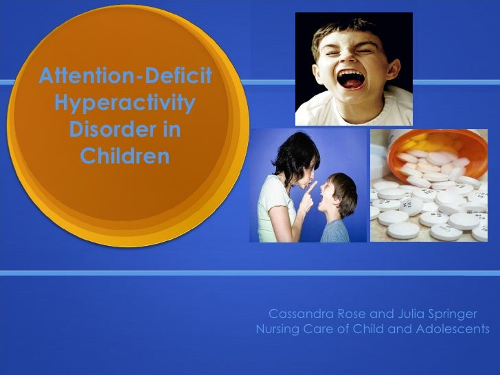 Attention-Deficit Hyperactivity Disorder in Children Cassandra Rose and Julia Springer Nursing Care of Child and Adolescents