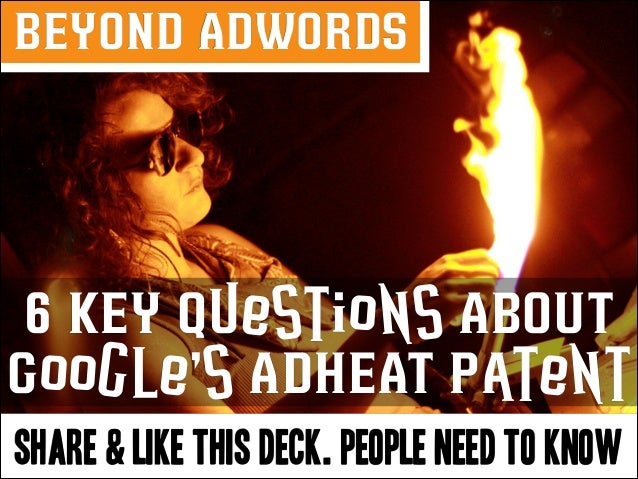 BEYOND ADWORDS  6 KEY Questions ABOUT Google's ADHEAT Patent SHARE & LIKE THIS DECK. PEOPLE NEED TO KNOW