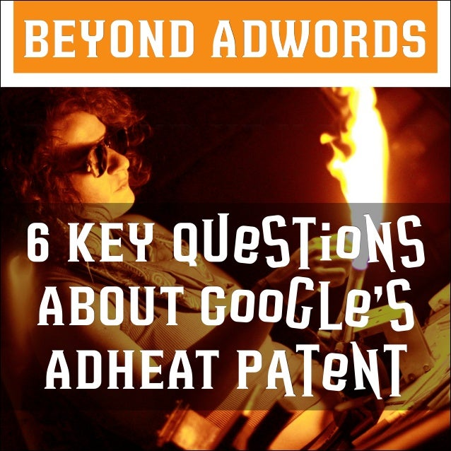 BEYOND ADWORDS  6 KEY Questions ABOUT Google's ADHEAT Patent