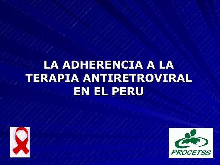 <ul><li>LA ADHERENCIA A LA TERAPIA ANTIRETROVIRAL EN EL PERU </li></ul>
