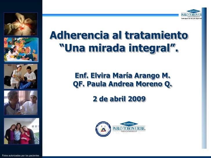 """Adherencia al tratamiento<br />""""Una mirada integral"""".<br />Enf. Elvira María Arango M.<br />QF. Paula Andrea Moreno Q.<br ..."""
