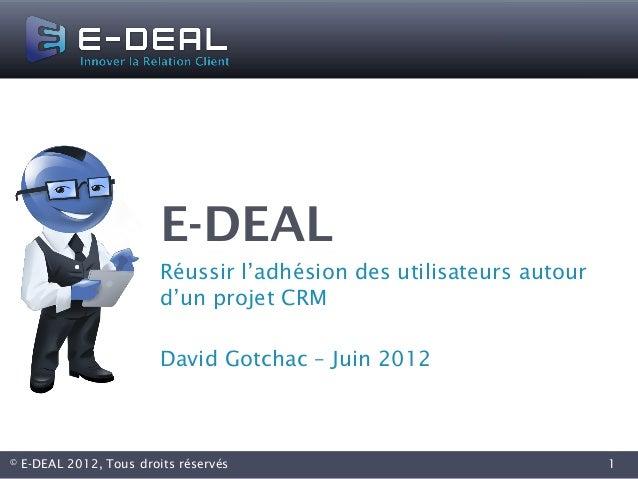 E-DEAL                         Réussir l'adhésion des utilisateurs autour                         d'un projet CRM         ...