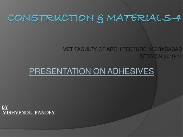 MET FACULTY OF ARCHITECTURE, MORADABAD SESSION 2010-11 PRESENTATION ON ADHESIVES BY VISHVENDU PANDEY
