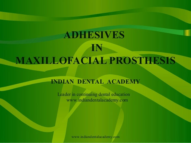 ADHESIVES IN MAXILLOFACIAL PROSTHESIS INDIAN DENTAL ACADEMY Leader in continuing dental education www.indiandentalacademy....
