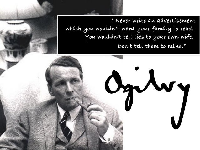 """ Never write an advertisementwhich you wouldnt want your family to read.       You wouldnt tell lies to your own wife.   ..."