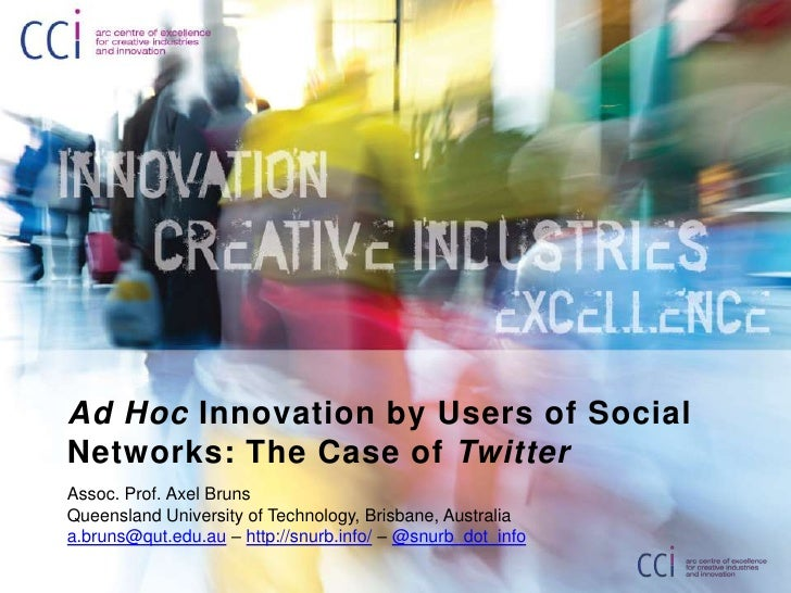 Ad Hoc Innovation by Users of Social Networks: The Case of Twitter<br />Assoc. Prof. Axel Bruns<br />Queensland University...
