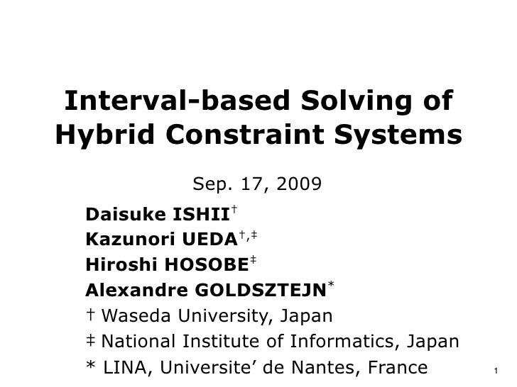 D. Ishii, K. Ueda, H. Hosobe, A. Goldsztejn: Interval-based Solving of Hybrid Constraint Systems, in Preprints of the 3rd IFAC Conference on Analysis and Design of Hybrid Systems (ADHS'09), pp. 144-149, 2009.