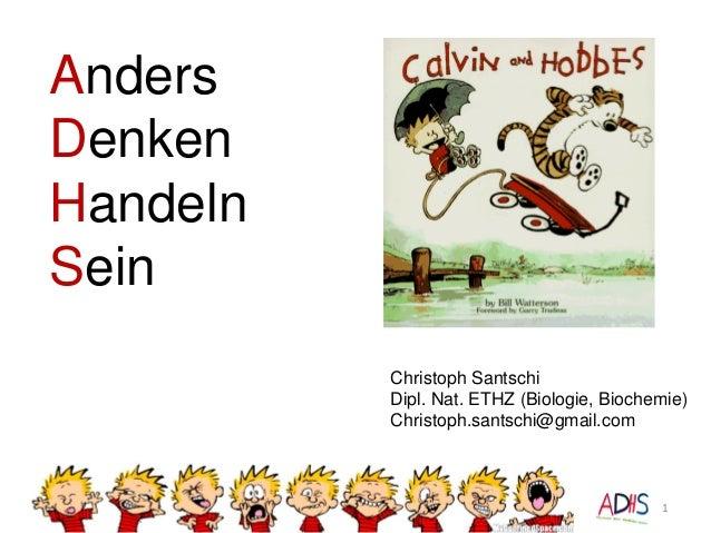 Anders Denken Handeln Sein 1 Christoph Santschi Dipl. Nat. ETHZ (Biologie, Biochemie) Christoph.santschi@gmail.com