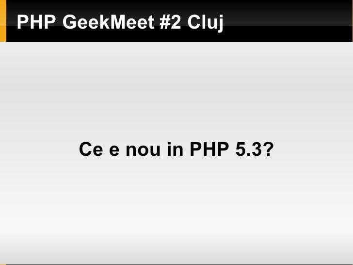 PHP GeekMeet #2 Cluj          Ce e nou in PHP 5.3?
