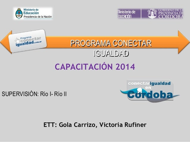 SUPERVISIÓN: Río I- Río II CAPACITACIÓN 2014 ETT: Gola Carrizo, Victoria Rufiner PROGRAMA CONECTARPROGRAMA CONECTAR IGUALD...