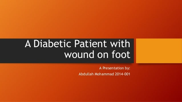 A Diabetic Patient with wound on foot A Presentation by: Abdullah Mohammad 2014-001