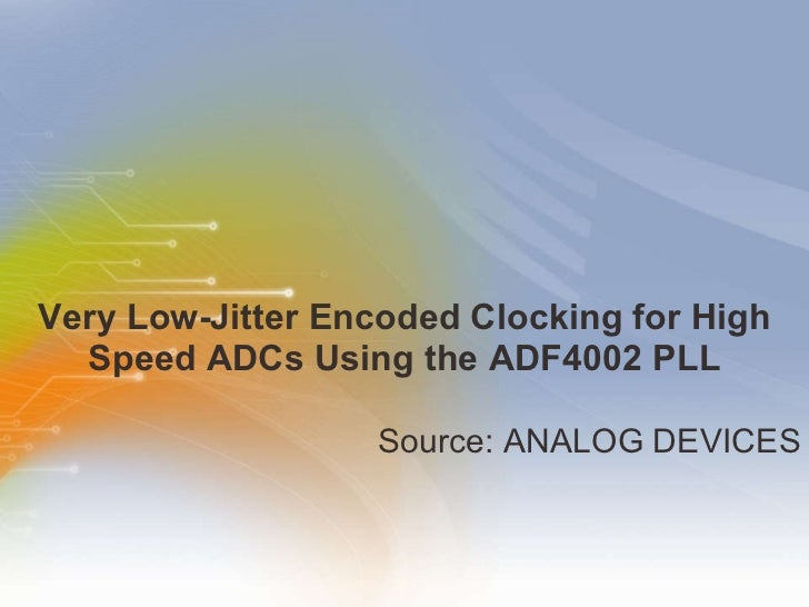 Very Low-Jitter Encoded Clocking for High Speed ADCs Using the ADF4002 PLL <ul><li>Source: ANALOG DEVICES </li></ul>