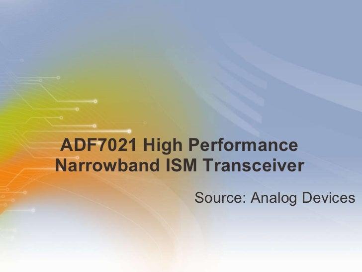 ADF7021 High Performance Narrowband ISM Transceiver <ul><li>Source: Analog Devices </li></ul>