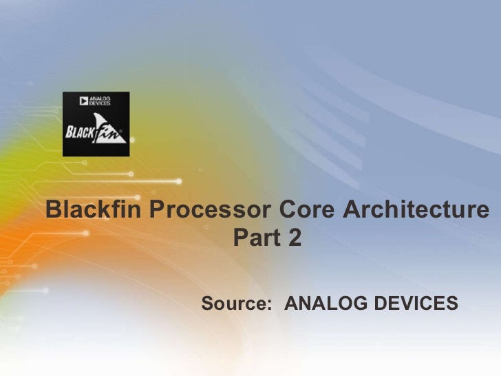 Blackfin Processor Core Architecture Part 2 <ul><li>Source:  ANALOG DEVICES   </li></ul>