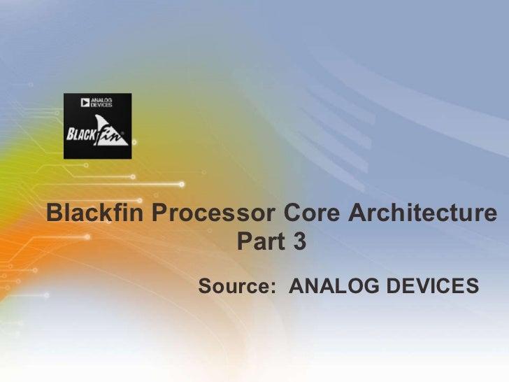 Blackfin Processor Core Architecture Part 3 <ul><li>Source:  ANALOG DEVICES   </li></ul>