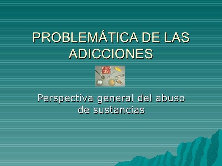PROBLEMÁTICA DE LAS ADICCIONES Perspectiva general del abuso de sustancias
