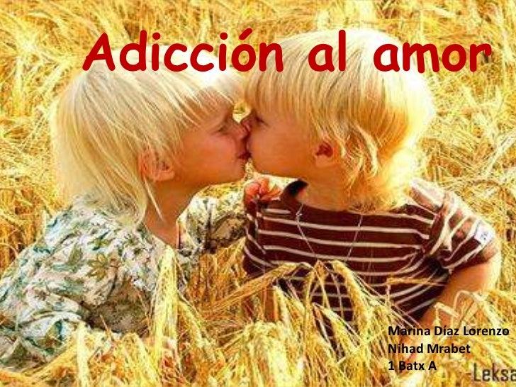 Adicción al amor<br />Marina Díaz Lorenzo<br />NihadMrabet<br />1 Batx A<br />