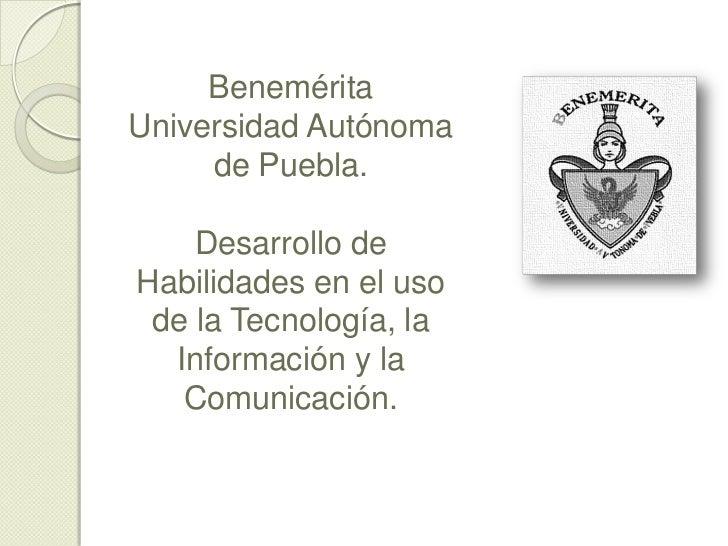BeneméritaUniversidad Autónoma     de Puebla.    Desarrollo deHabilidades en el uso de la Tecnología, la  Información y la...