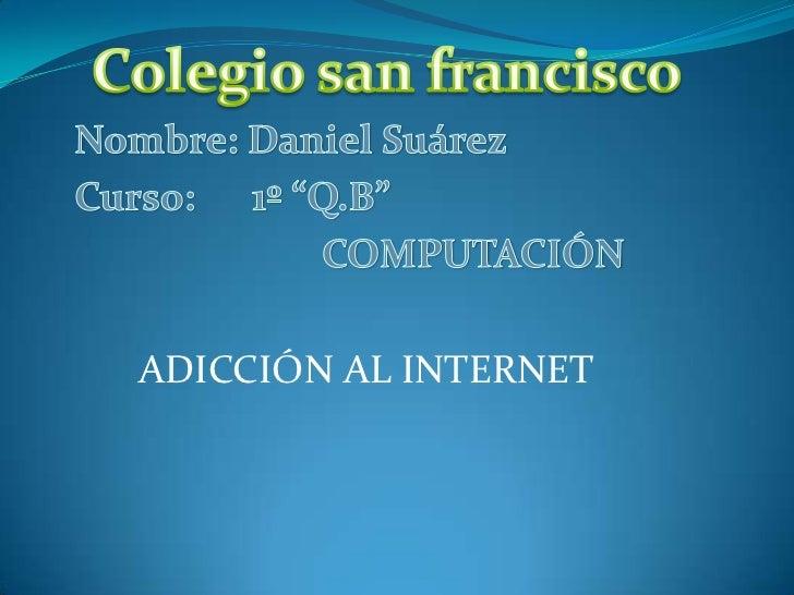"""Colegio san francisco<br />Nombre: Daniel Suárez<br />Curso:      1º """"Q.B""""<br />COMPUTACIÓN<br />ADICCIÓN AL INTERNET<br />"""