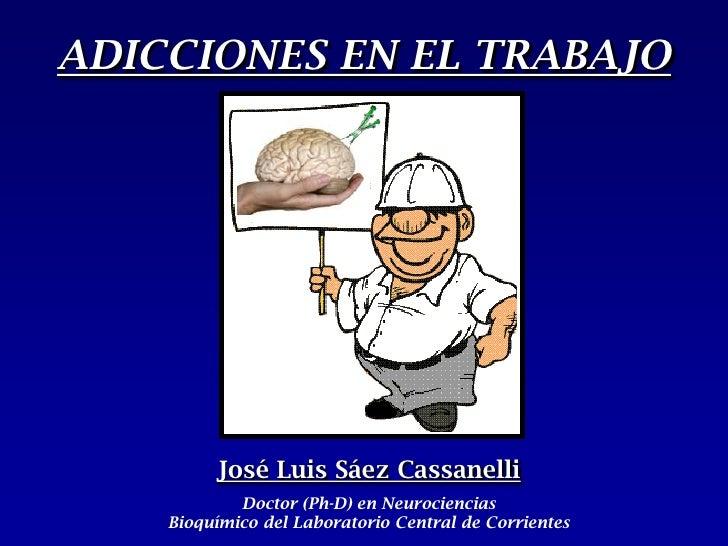 ADICCIONES EN EL TRABAJO<br />José Luis Sáez Cassanelli<br />Doctor (Ph-D)en Neurociencias                   Bioquímico de...