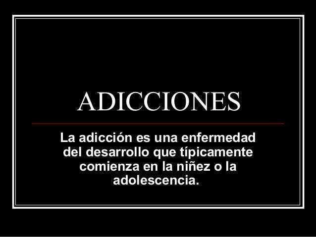 ADICCIONES La adicción es una enfermedad del desarrollo que típicamente comienza en la niñez o la adolescencia.