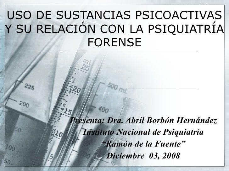 USO DE SUSTANCIAS PSICOACTIVAS Y SU RELACIÓN CON LA PSIQUIATRÍA FORENSE Presenta: Dra. Abril Borbón Hernández Instituto Na...