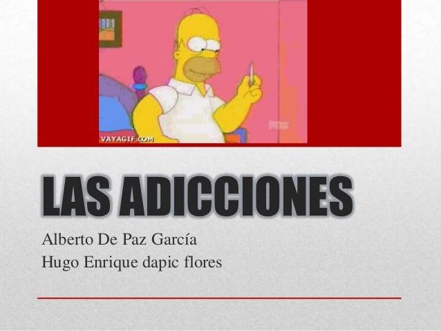 LAS ADICCIONES Alberto De Paz García Hugo Enrique dapic flores