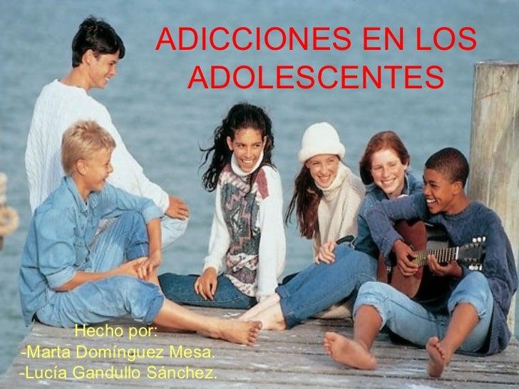ADICCIONES EN LOS ADOLESCENTES Hecho por:  -Marta Domínguez Mesa. -Lucía Gandullo Sánchez.