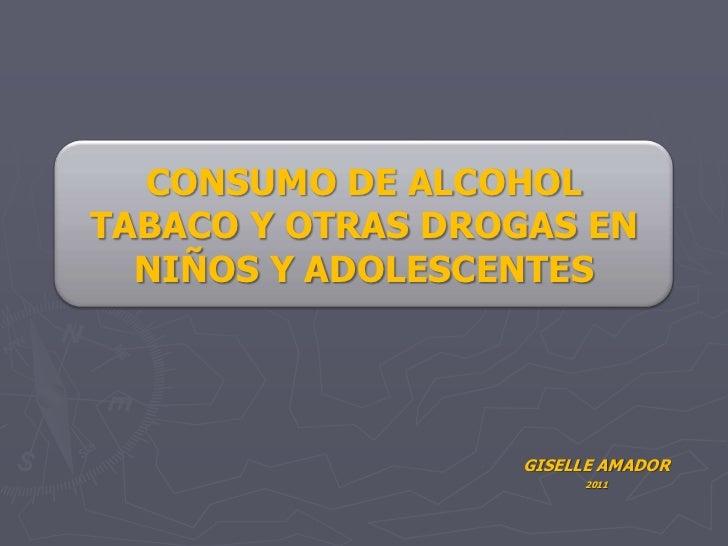 GISELLE AMADOR <br />2011<br />CONSUMO DE ALCOHOL TABACO Y OTRAS DROGAS EN NIÑOS Y ADOLESCENTES<br />