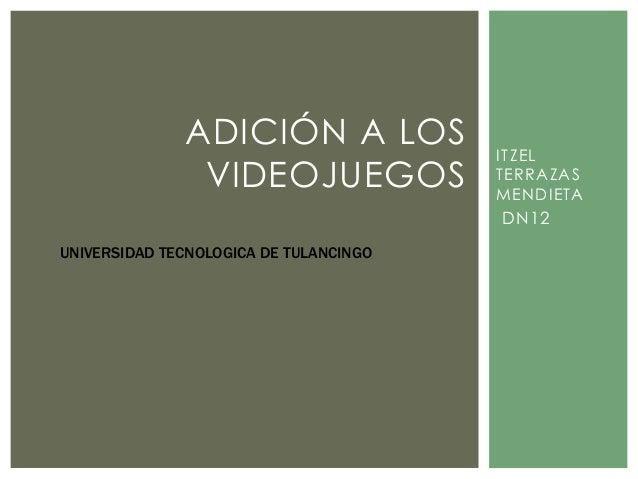 ADICIÓN A LOS VIDEOJUEGOS  ITZEL TERRAZAS MENDIETA  DN12 UNIVERSIDAD TECNOLOGICA DE TULANCINGO