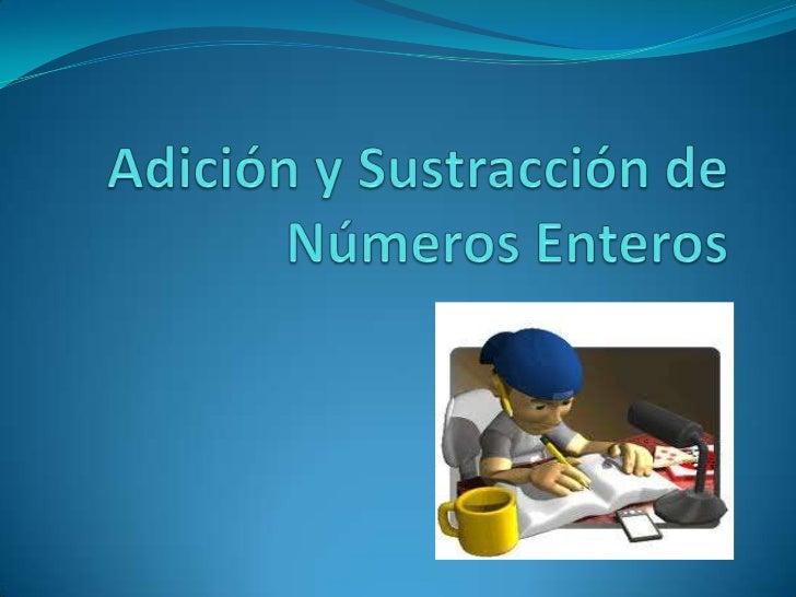 Adición y Sustracción de NúmerosEnteros números enteros: Para sumar5 + 3 = 8 positivos-5 + -3 = -8   negativos