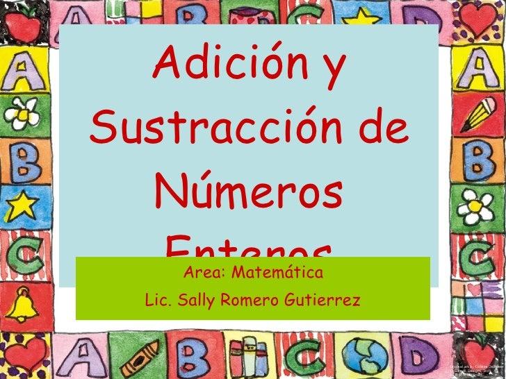 Adición y Sustracción de Números Enteros Area: Matemática Lic. Sally Romero Gutierrez