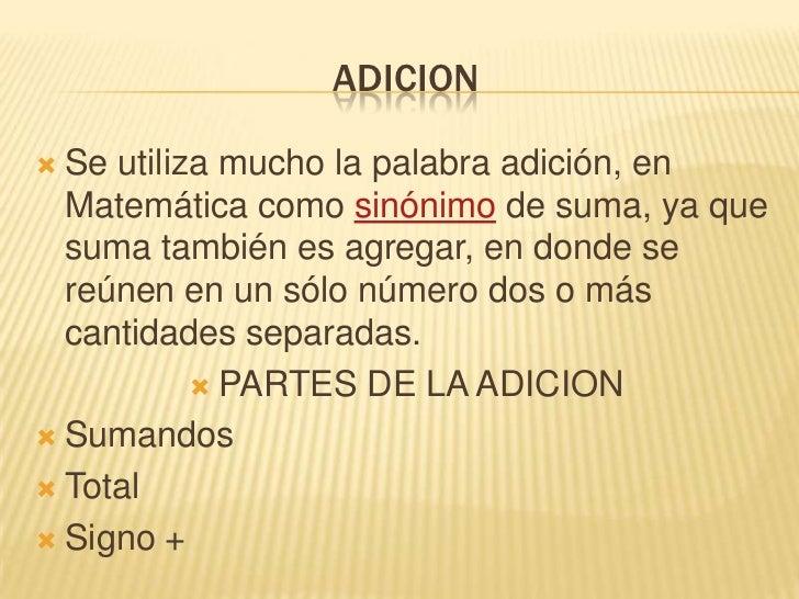 ADICION <br />Se utiliza mucho la palabra adición, en Matemática como sinónimo de suma, ya que suma también es agregar, en...