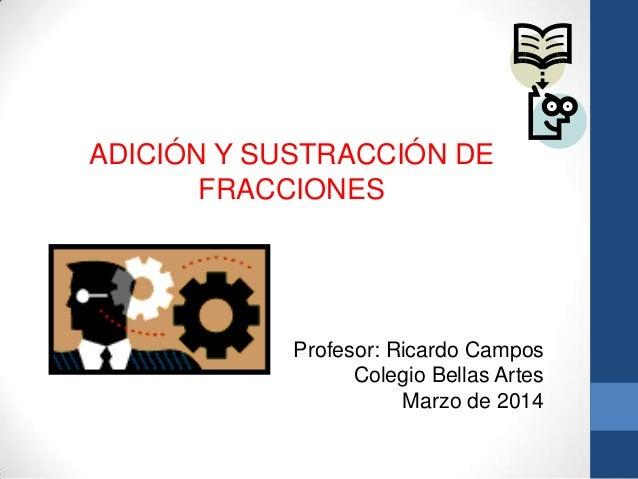 ADICIÓN Y SUSTRACCIÓN DE FRACCIONES Profesor: Ricardo Campos Colegio Bellas Artes Marzo de 2014