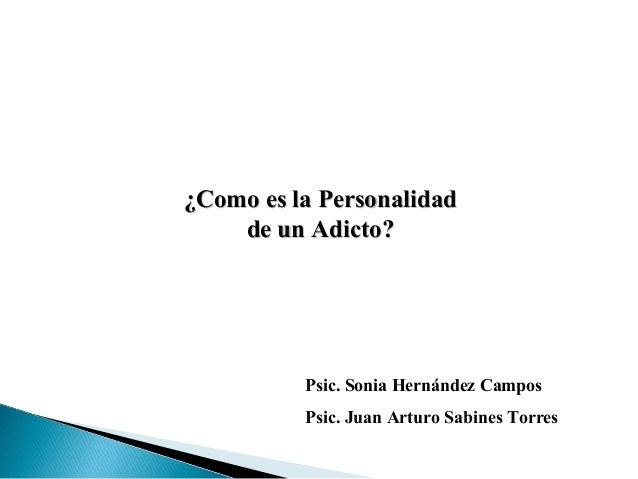¿Como es la Personalidad¿Como es la Personalidad de un Adicto?de un Adicto? Psic. Sonia Hernández Campos Psic. Juan Arturo...
