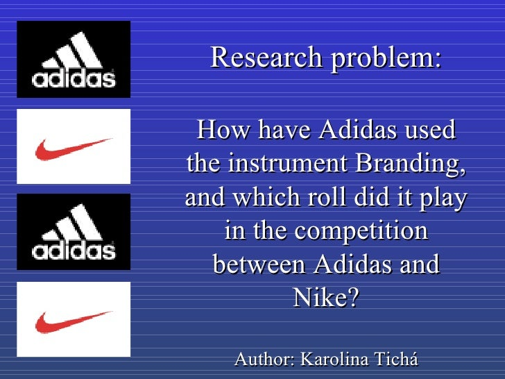 Research problem: How have Adidas used the instrument Branding, and which roll did it play in the competition between Adid...