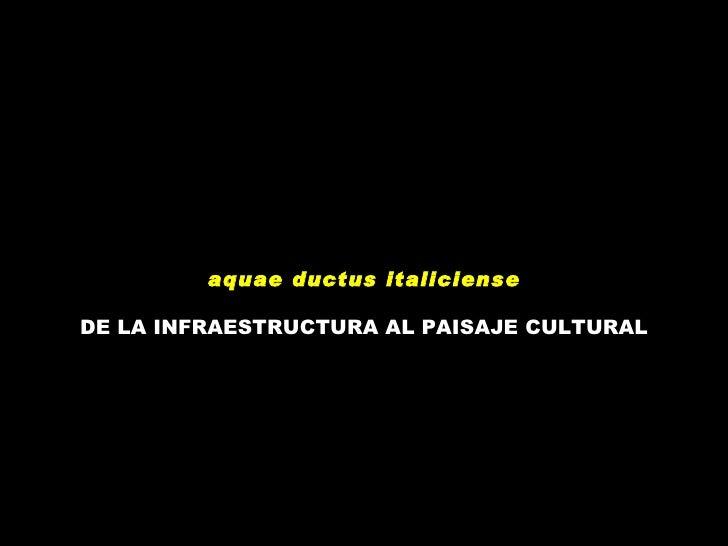 Aquae ductus italicense. De la Infraestructura al Paisaje Cultural.