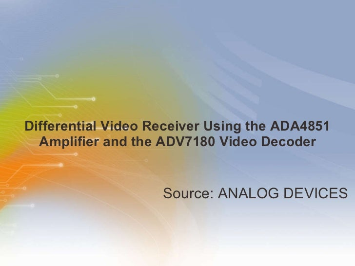 Differential Video Receiver Using the ADA4851 Amplifier and the ADV7180 Video Decoder <ul><li>Source: ANALOG DEVICES </li>...