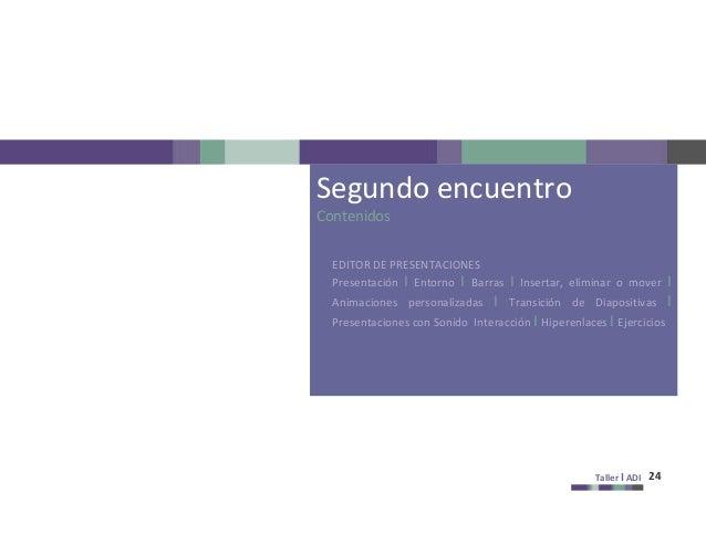 Taller I ADI 24 Segundo encuentro Contenidos EDITOR DE PRESENTACIONES Presentación I Entorno I Barras I Insertar, eliminar...