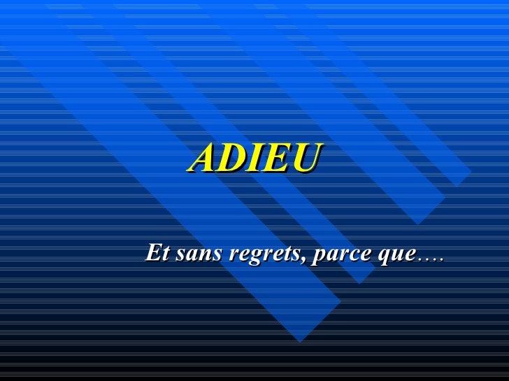 ADIEU Et sans regrets, parce que ….
