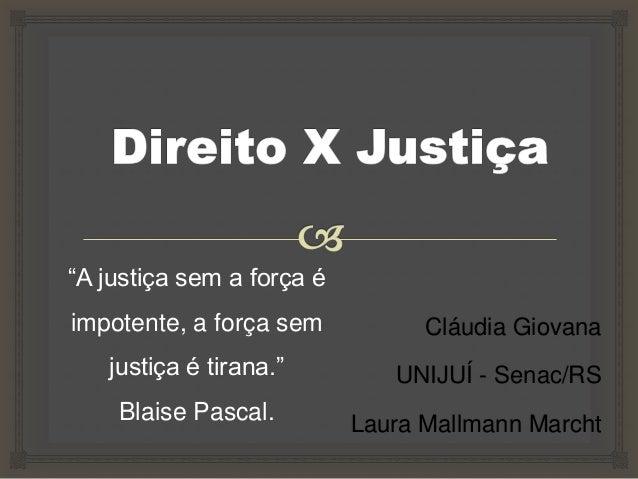 """Cláudia Giovana UNIJUÍ - Senac/RS Laura Mallmann Marcht """"A justiça sem a força é impotente, a força sem justiça é tirana.""""..."""