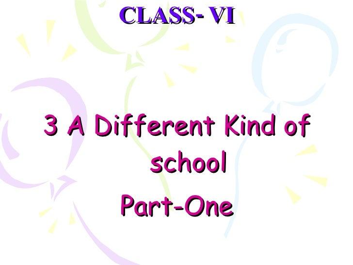 CLASS- VI <ul><li>  </li></ul><ul><li>A Different Kind of school </li></ul><ul><li>Part-One </li></ul>