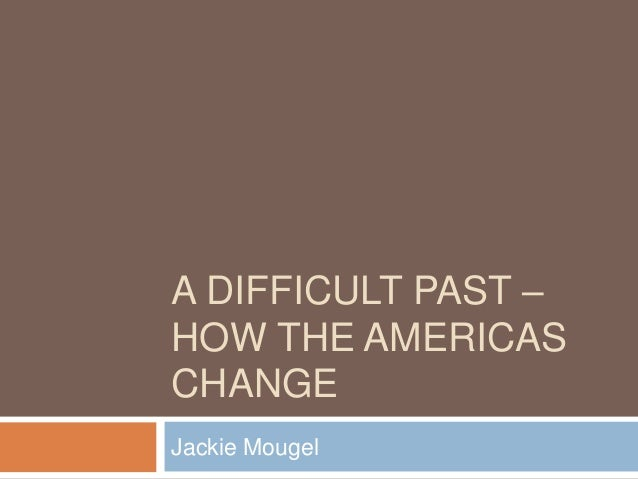A DIFFICULT PAST – HOW THE AMERICAS CHANGE Jackie Mougel