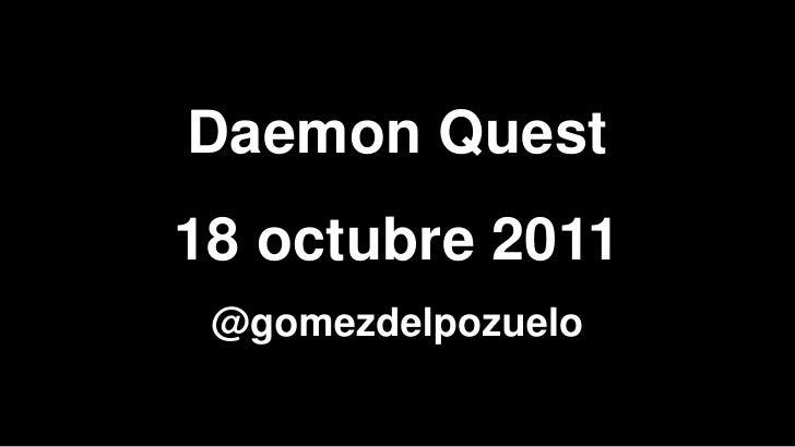 Daemon Quest18 octubre 2011 @gomezdelpozuelo