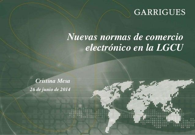 Nuevas normas de comercio electrónico en la LGCU Cristina Mesa 26 de junio de 2014
