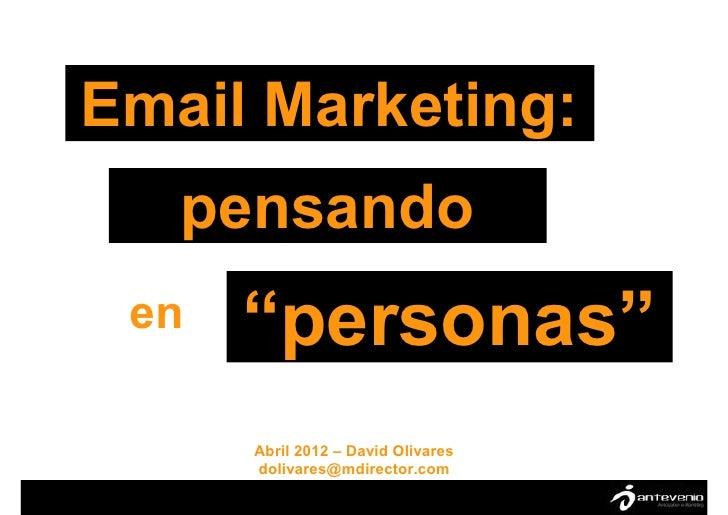 "Email Marketing:   pensando en   ""personas""      Abril 2012 – David Olivares      dolivares@mdirector.com"