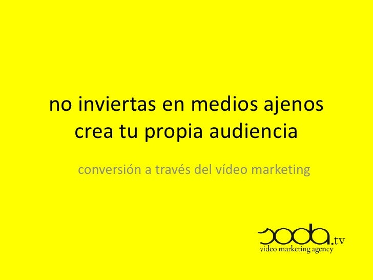 no inviertas en medios ajenos  crea tu propia audiencia   conversión a través del vídeo marketing