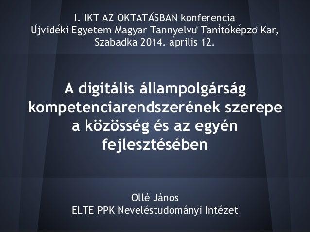 A digitális állampolgárság kompetenciarendszerének szerepe a közösség és az egyén fejlesztésében Ollé János ELTE PPK Nevel...