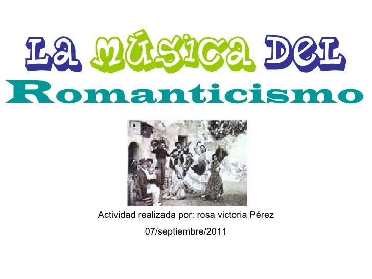 La  música  del  R omanticismo   Actividad realizada por: rosa victoria Pérez 07/septiembre/2011